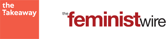 THE TAKEAWAY - feminist wire